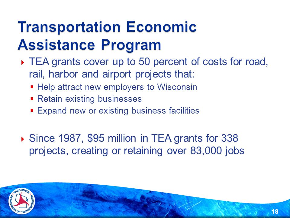  TEA grants cover up to 50 percent of costs for road, rail, harbor and airport projects that:  Help attract new employers to Wisconsin  Retain existing businesses  Expand new or existing business facilities  Since 1987, $95 million in TEA grants for 338 projects, creating or retaining over 83,000 jobs 18