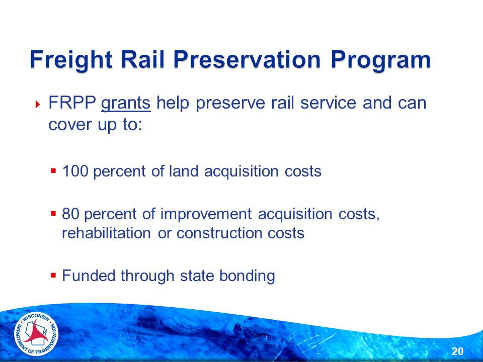  FRPP grants help preserve rail service and can cover up to:  100 percent of land acquisition costs  80 percent of improvement acquisition costs, rehabilitation or construction costs  Funded through state bonding 20