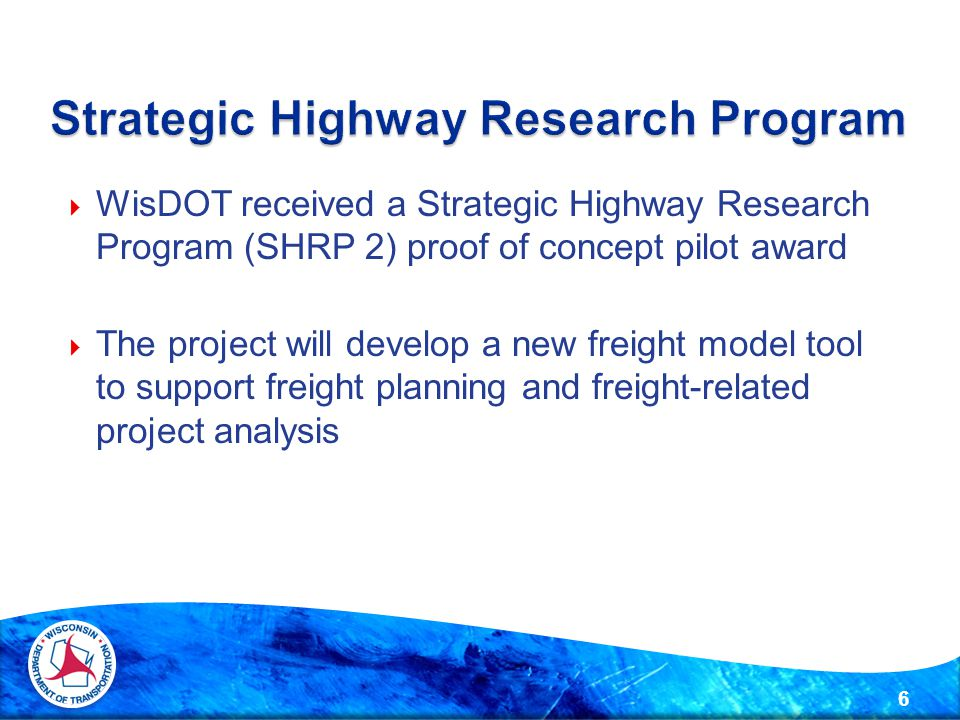  WisDOT received a Strategic Highway Research Program (SHRP 2) proof of concept pilot award  The project will develop a new freight model tool to support freight planning and freight-related project analysis 6