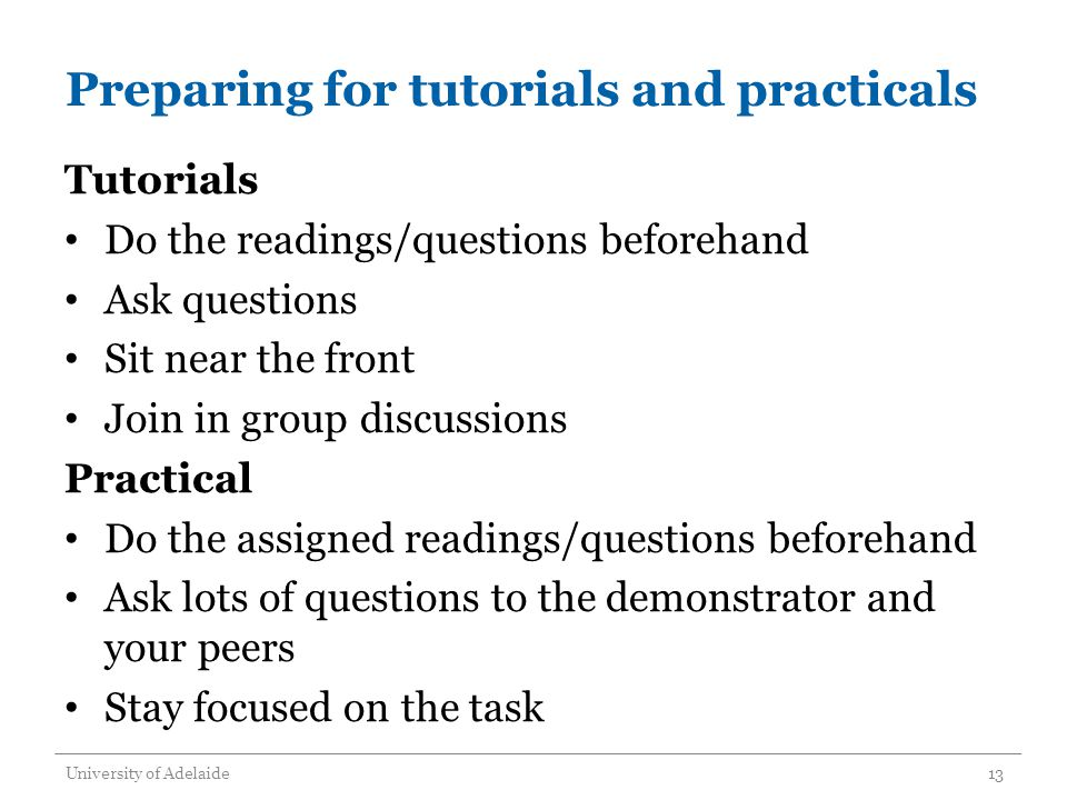 Preparing for tutorials and practicals Tutorials Do the readings/questions beforehand Ask questions Sit near the front Join in group discussions Practical Do the assigned readings/questions beforehand Ask lots of questions to the demonstrator and your peers Stay focused on the task University of Adelaide13