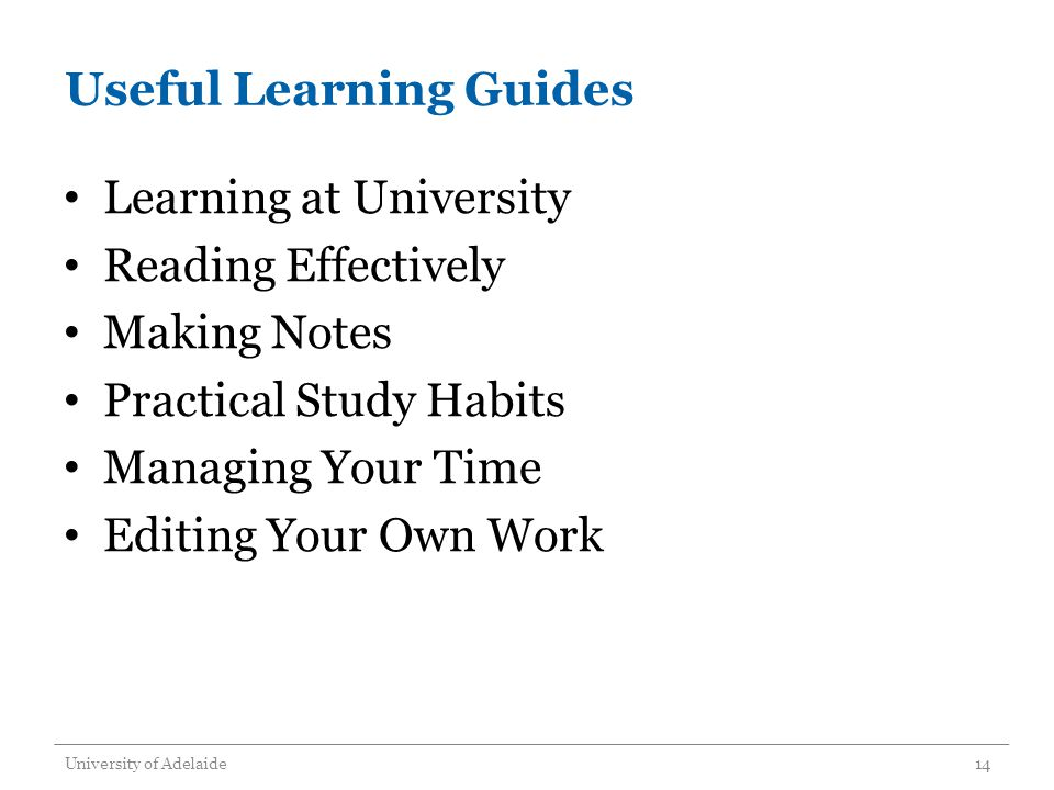 Useful Learning Guides Learning at University Reading Effectively Making Notes Practical Study Habits Managing Your Time Editing Your Own Work University of Adelaide14