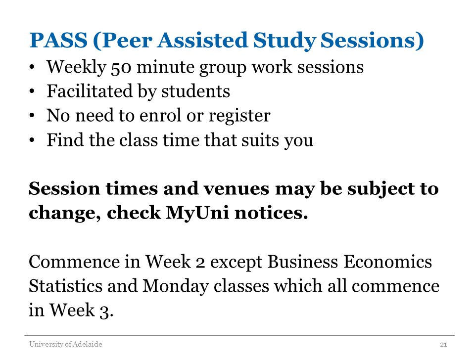 PASS (Peer Assisted Study Sessions) Weekly 50 minute group work sessions Facilitated by students No need to enrol or register Find the class time that suits you Session times and venues may be subject to change, check MyUni notices.