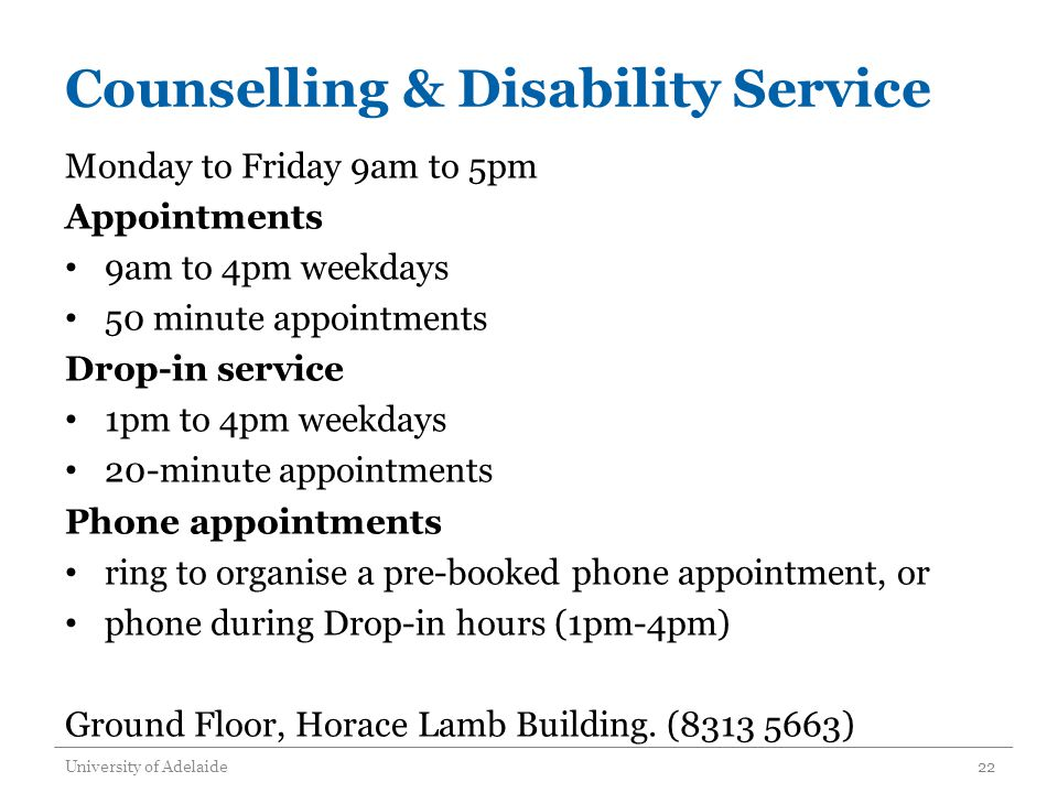 Counselling & Disability Service Monday to Friday 9am to 5pm Appointments 9am to 4pm weekdays 50 minute appointments Drop-in service 1pm to 4pm weekdays 20-minute appointments Phone appointments ring to organise a pre-booked phone appointment, or phone during Drop-in hours (1pm-4pm) Ground Floor, Horace Lamb Building.