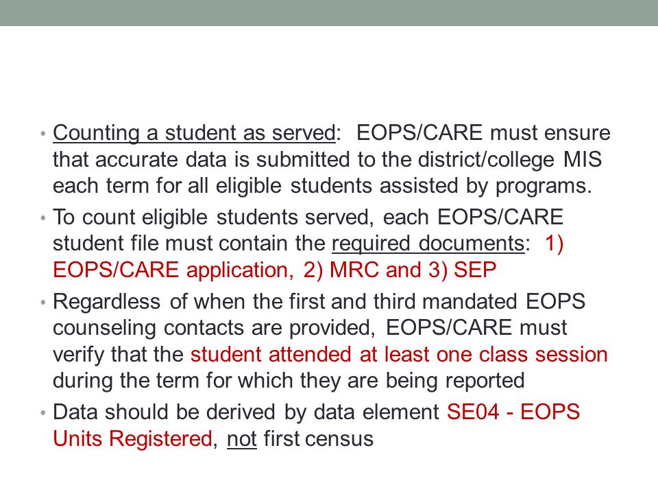 Counting a student as served: EOPS/CARE must ensure that accurate data is submitted to the district/college MIS each term for all eligible students assisted by programs.
