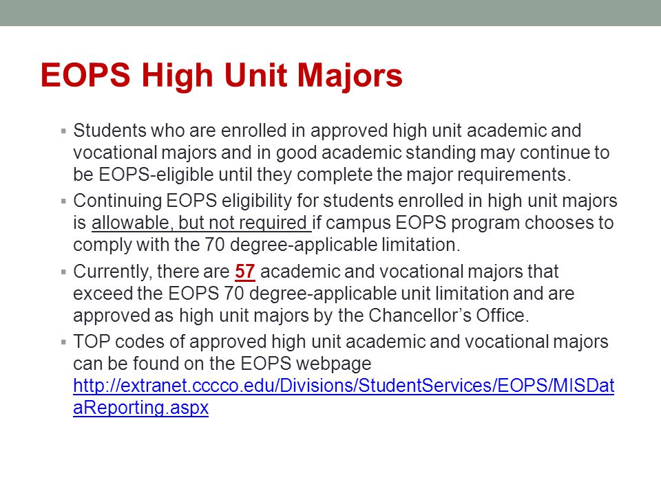 EOPS High Unit Majors  Students who are enrolled in approved high unit academic and vocational majors and in good academic standing may continue to be EOPS-eligible until they complete the major requirements.