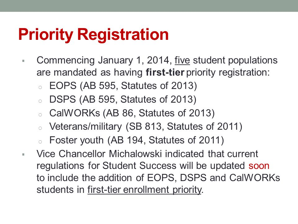 Priority Registration  Commencing January 1, 2014, five student populations are mandated as having first-tier priority registration: o EOPS (AB 595, Statutes of 2013) o DSPS (AB 595, Statutes of 2013) o CalWORKs (AB 86, Statutes of 2013) o Veterans/military (SB 813, Statutes of 2011) o Foster youth (AB 194, Statutes of 2011)  Vice Chancellor Michalowski indicated that current regulations for Student Success will be updated soon to include the addition of EOPS, DSPS and CalWORKs students in first-tier enrollment priority.