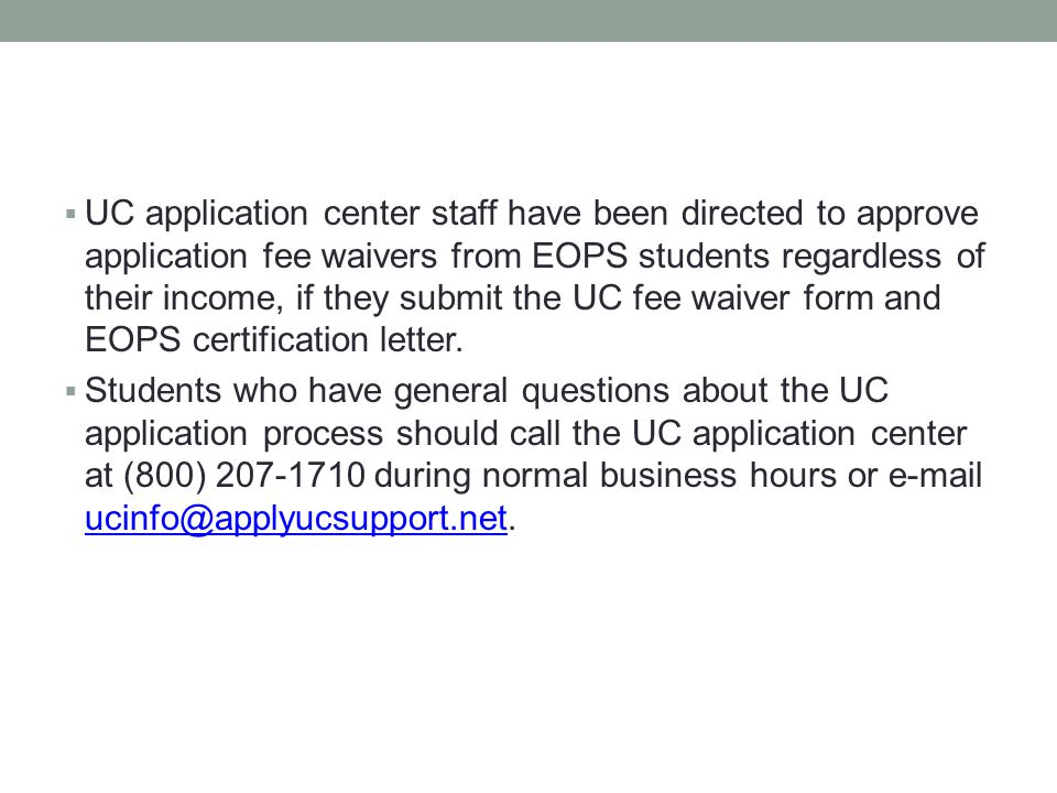  UC application center staff have been directed to approve application fee waivers from EOPS students regardless of their income, if they submit the UC fee waiver form and EOPS certification letter.