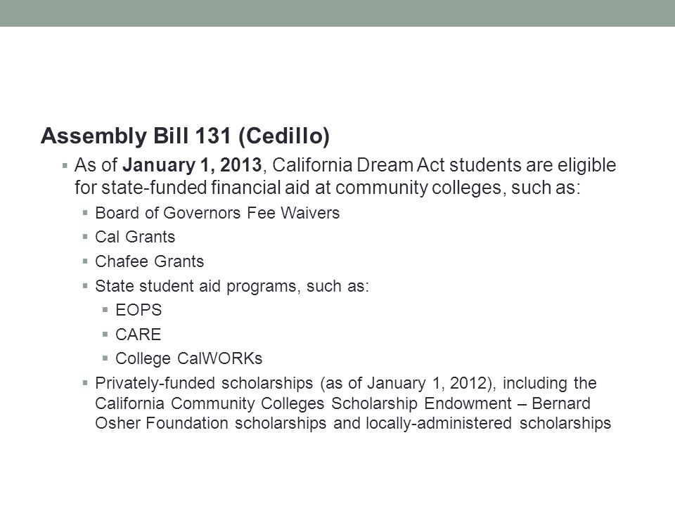 Assembly Bill 131 (Cedillo)  As of January 1, 2013, California Dream Act students are eligible for state-funded financial aid at community colleges, such as:  Board of Governors Fee Waivers  Cal Grants  Chafee Grants  State student aid programs, such as:  EOPS  CARE  College CalWORKs  Privately-funded scholarships (as of January 1, 2012), including the California Community Colleges Scholarship Endowment – Bernard Osher Foundation scholarships and locally-administered scholarships