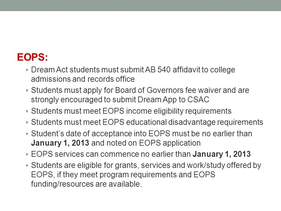 EOPS:  Dream Act students must submit AB 540 affidavit to college admissions and records office  Students must apply for Board of Governors fee waiver and are strongly encouraged to submit Dream App to CSAC  Students must meet EOPS income eligibility requirements  Students must meet EOPS educational disadvantage requirements  Student's date of acceptance into EOPS must be no earlier than January 1, 2013 and noted on EOPS application  EOPS services can commence no earlier than January 1, 2013  Students are eligible for grants, services and work/study offered by EOPS, if they meet program requirements and EOPS funding/resources are available.