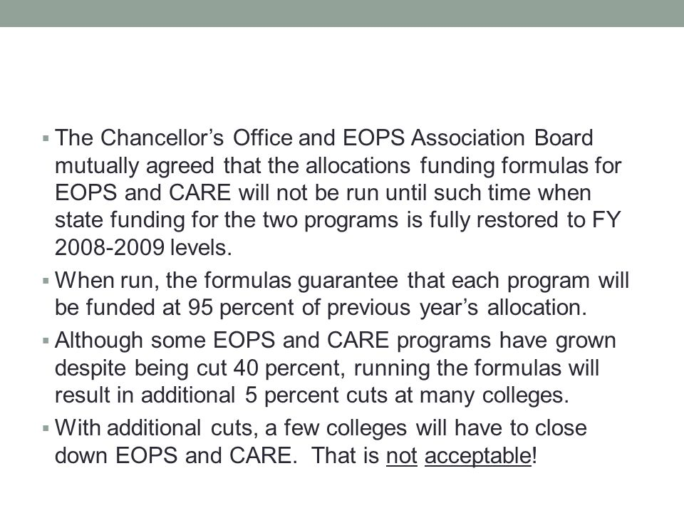  The Chancellor's Office and EOPS Association Board mutually agreed that the allocations funding formulas for EOPS and CARE will not be run until such time when state funding for the two programs is fully restored to FY 2008-2009 levels.