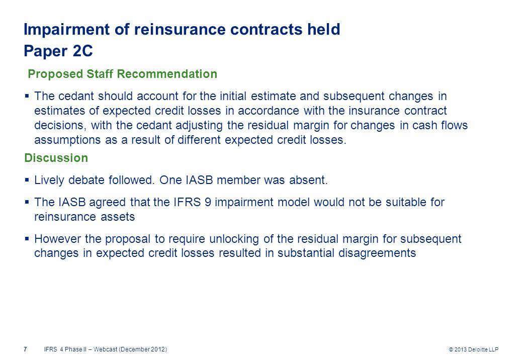 © 2013 Deloitte LLP Impairment of reinsurance contracts held Paper 2C Proposed Staff Recommendation  The cedant should account for the initial estimate and subsequent changes in estimates of expected credit losses in accordance with the insurance contract decisions, with the cedant adjusting the residual margin for changes in cash flows assumptions as a result of different expected credit losses.