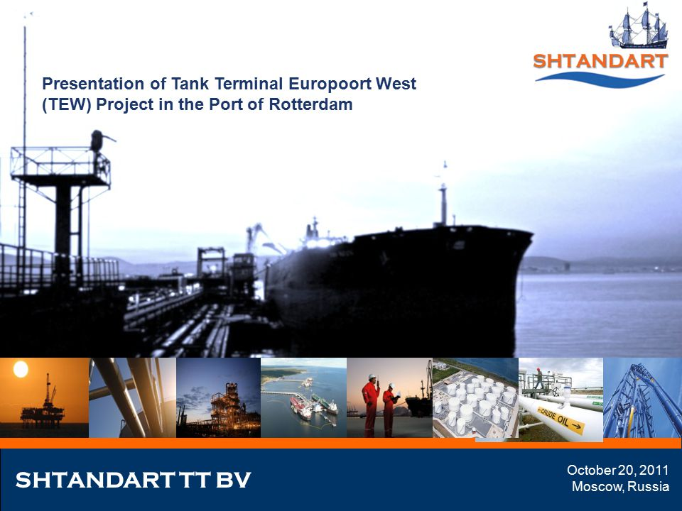 Presentation of Tank Terminal Europoort West (TEW) Project in the Port of Rotterdam SHTANDART TT BV October 20, 2011 Moscow, Russia