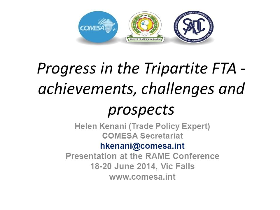 Progress in the Tripartite FTA - achievements, challenges and prospects Helen Kenani (Trade Policy Expert) COMESA Secretariat hkenani@comesa.int Prese
