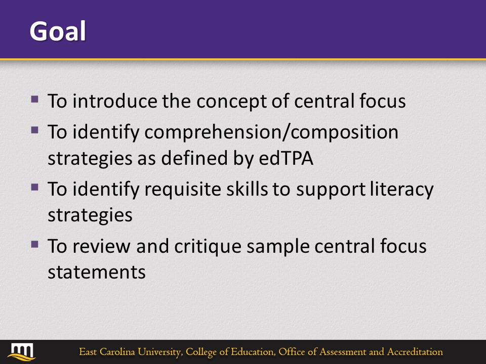 Goal  To introduce the concept of central focus  To identify comprehension/composition strategies as defined by edTPA  To identify requisite skills to support literacy strategies  To review and critique sample central focus statements