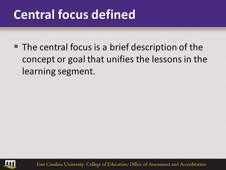Central focus defined  The central focus is a brief description of the concept or goal that unifies the lessons in the learning segment.