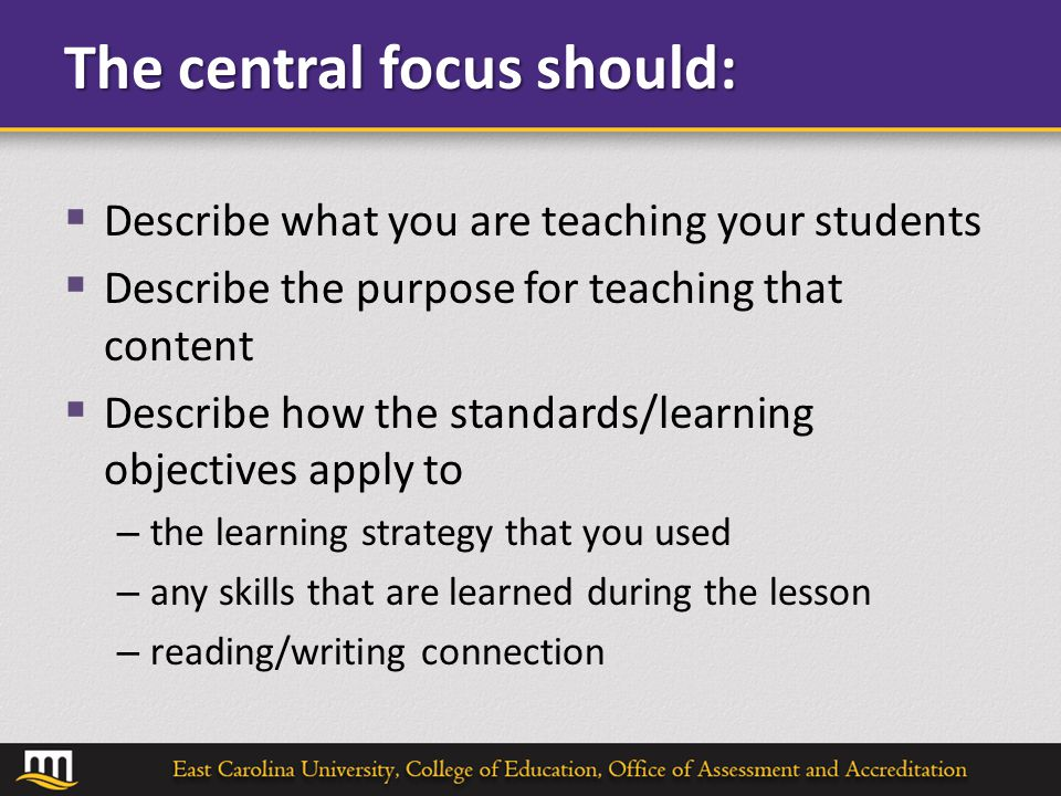 The central focus should:  Describe what you are teaching your students  Describe the purpose for teaching that content  Describe how the standards/learning objectives apply to – the learning strategy that you used – any skills that are learned during the lesson – reading/writing connection