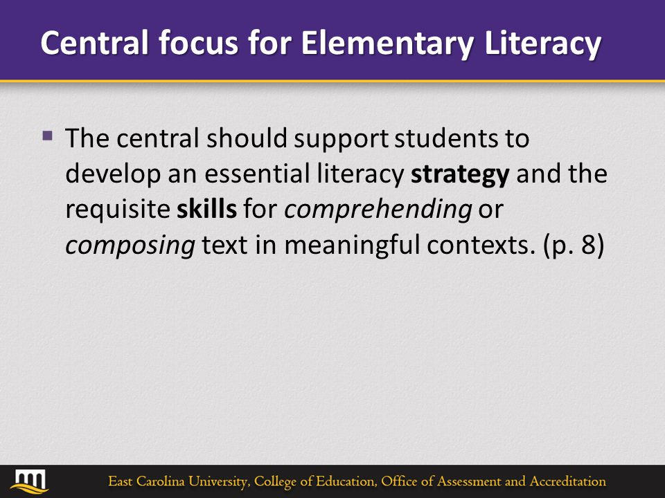 Central focus for Elementary Literacy  The central should support students to develop an essential literacy strategy and the requisite skills for comprehending or composing text in meaningful contexts.