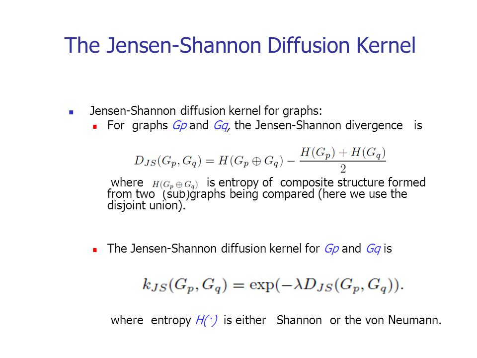 The Jensen-Shannon Diffusion Kernel Jensen-Shannon diffusion kernel for graphs: For graphs Gp and Gq, the Jensen-Shannon divergence is where is entropy of composite structure formed from two (sub)graphs being compared (here we use the disjoint union).