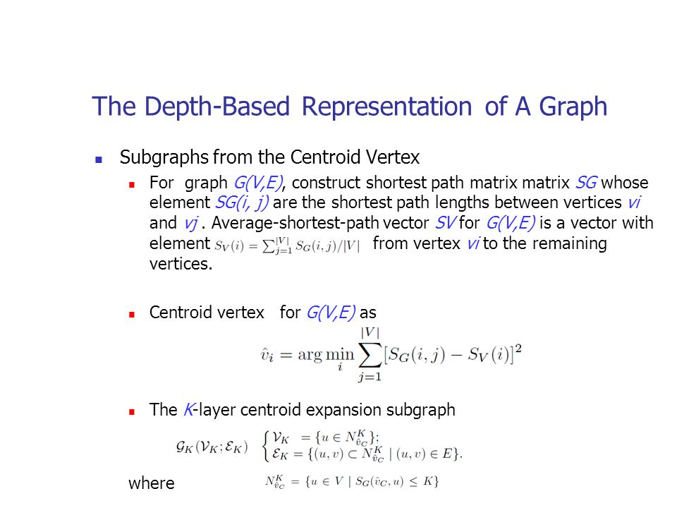 The Depth-Based Representation of A Graph Subgraphs from the Centroid Vertex For graph G(V,E), construct shortest path matrix matrix SG whose element SG(i, j) are the shortest path lengths between vertices vi and vj.