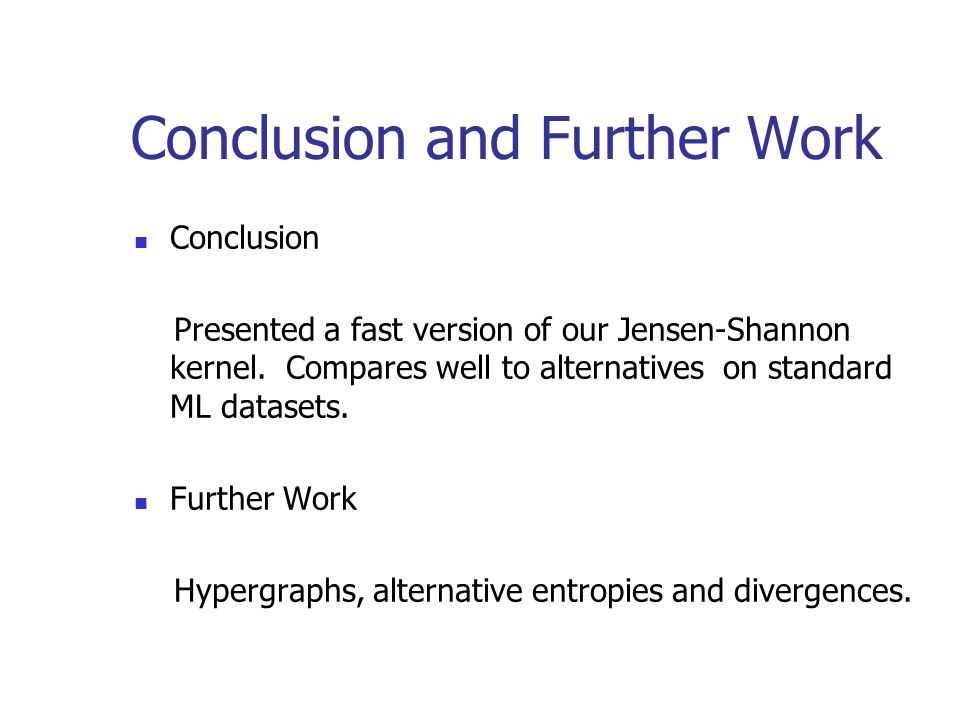 Conclusion and Further Work Conclusion Presented a fast version of our Jensen-Shannon kernel.
