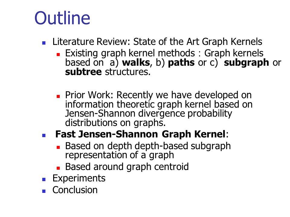 Literature Review: Graph Kernels Existing Graph Kernels (i.e Graph Kernels from the R- convolution [Haussler, 1999]) fall into three classes: Restricted subgraph or subtree kernels Weisfeiler-Lehman subtree kernel [Shevashidze et al., 2009, NIPS] Random walk kernels Product graph kernels [Gartner et al., 2003, ICML] Marginalized kernels on graphs [Kashima et al., 2003, ICML] Path based kernels Shortest path kernel [Borgwardt, 2005, ICDM]