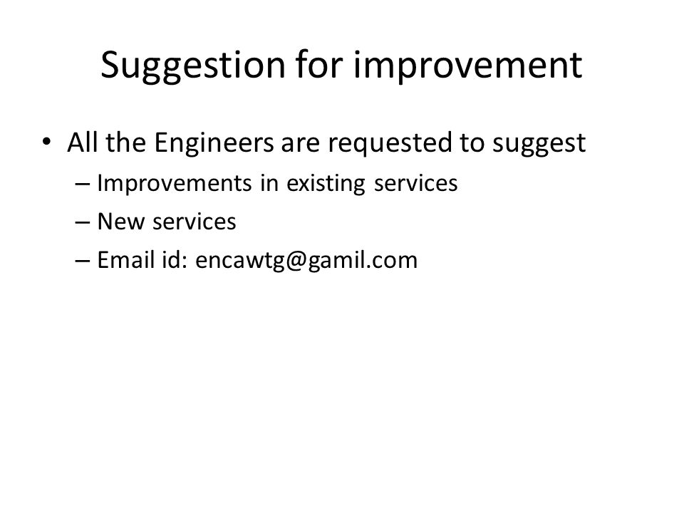 Suggestion for improvement All the Engineers are requested to suggest – Improvements in existing services – New services – Email id: encawtg@gamil.com