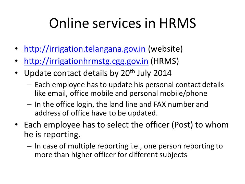 Online services in HRMS http://irrigation.telangana.gov.in (website) http://irrigation.telangana.gov.in http://irrigationhrmstg.cgg.gov.in (HRMS) http://irrigationhrmstg.cgg.gov.in Update contact details by 20 th July 2014 – Each employee has to update his personal contact details like email, office mobile and personal mobile/phone – In the office login, the land line and FAX number and address of office have to be updated.