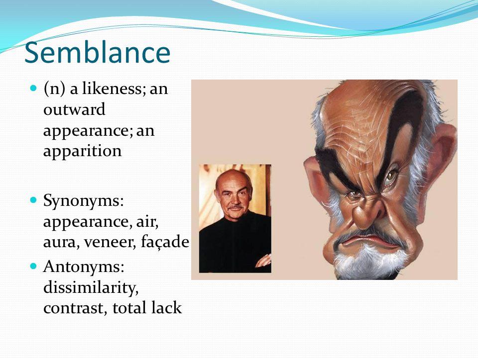 Semblance (n) a likeness; an outward appearance; an apparition Synonyms: appearance, air, aura, veneer, façade Antonyms: dissimilarity, contrast, tota