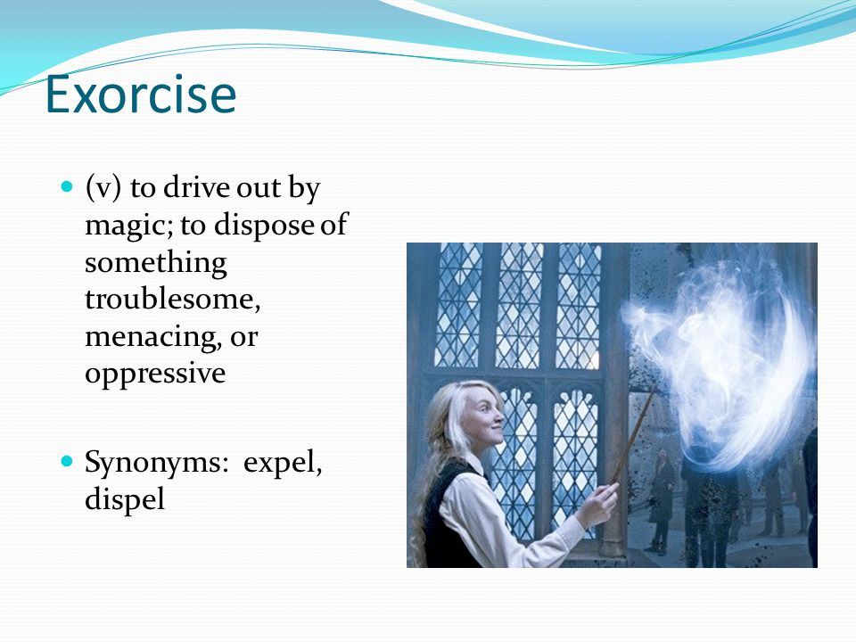 Exorcise (v) to drive out by magic; to dispose of something troublesome, menacing, or oppressive Synonyms: expel, dispel