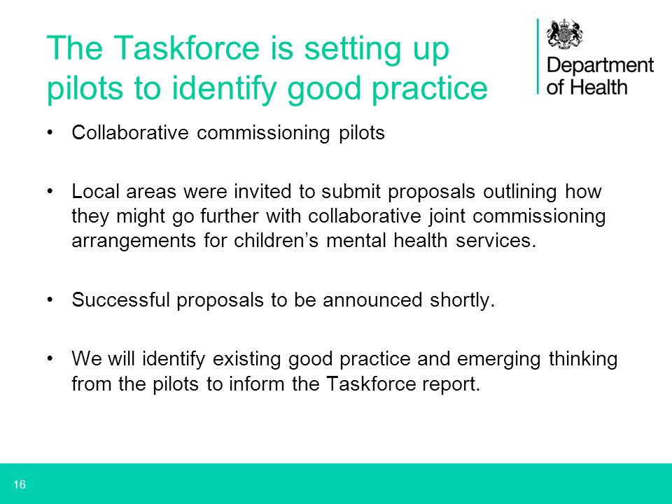 16 The Taskforce is setting up pilots to identify good practice Collaborative commissioning pilots Local areas were invited to submit proposals outlin