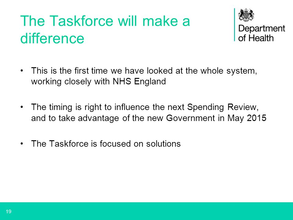 19 The Taskforce will make a difference This is the first time we have looked at the whole system, working closely with NHS England The timing is righ