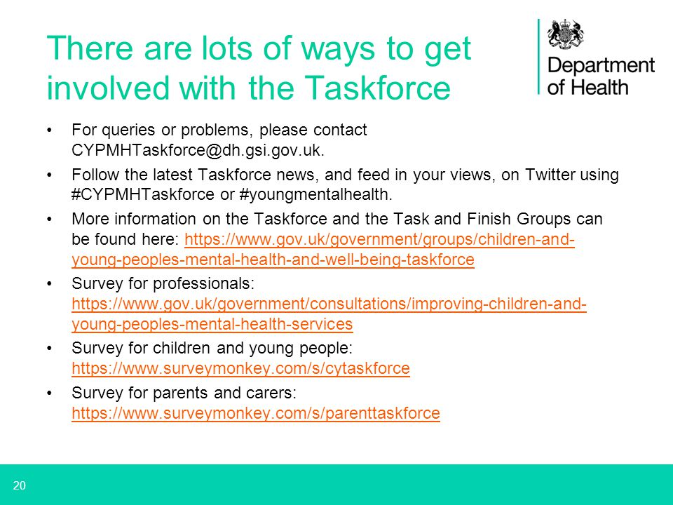20 There are lots of ways to get involved with the Taskforce For queries or problems, please contact CYPMHTaskforce@dh.gsi.gov.uk. Follow the latest T