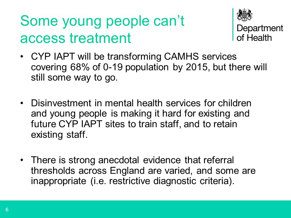 6 Some young people can't access treatment CYP IAPT will be transforming CAMHS services covering 68% of 0-19 population by 2015, but there will still