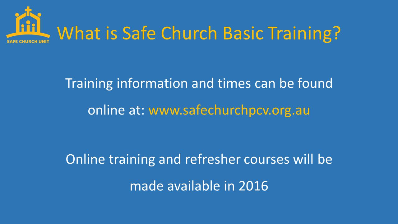 Training information and times can be found online at: www.safechurchpcv.org.au Online training and refresher courses will be made available in 2016 What is Safe Church Basic Training