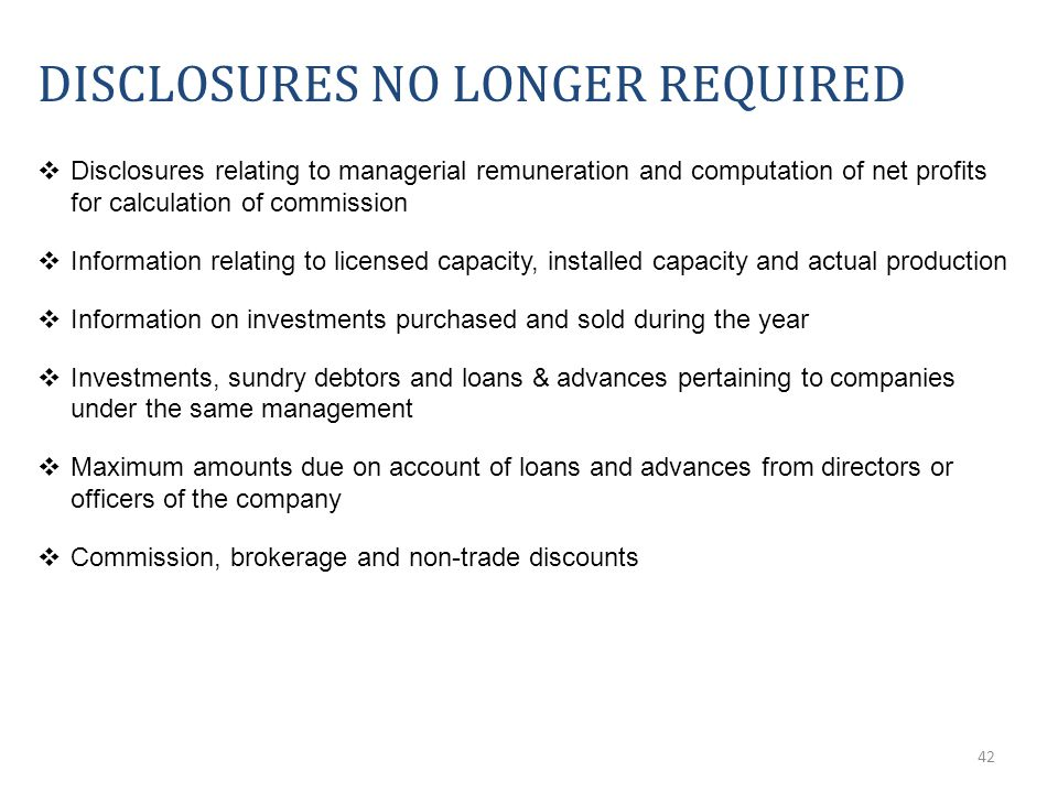 42 DISCLOSURES NO LONGER REQUIRED  Disclosures relating to managerial remuneration and computation of net profits for calculation of commission  Information relating to licensed capacity, installed capacity and actual production  Information on investments purchased and sold during the year  Investments, sundry debtors and loans & advances pertaining to companies under the same management  Maximum amounts due on account of loans and advances from directors or officers of the company  Commission, brokerage and non-trade discounts
