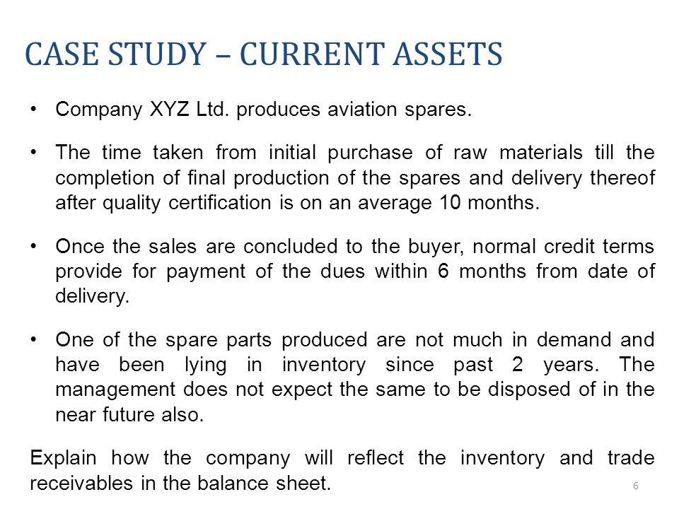 6 CASE STUDY – CURRENT ASSETS Company XYZ Ltd. produces aviation spares.