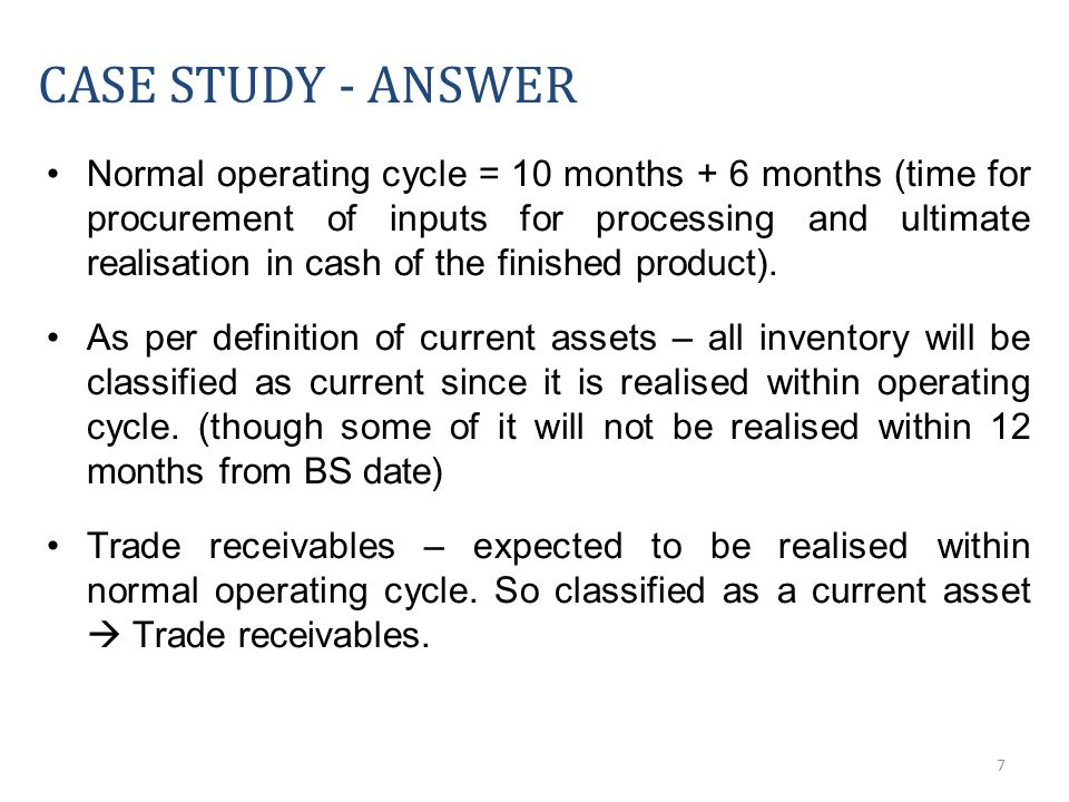 7 CASE STUDY - ANSWER Normal operating cycle = 10 months + 6 months (time for procurement of inputs for processing and ultimate realisation in cash of the finished product).
