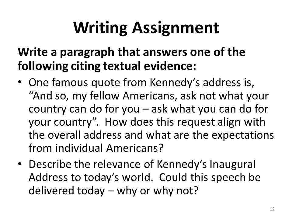 """Writing Assignment Write a paragraph that answers one of the following citing textual evidence: One famous quote from Kennedy's address is, """"And so, m"""