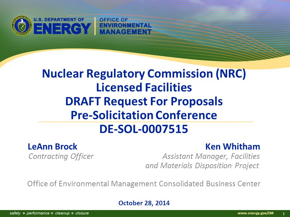 www.energy.gov/EM 1 Nuclear Regulatory Commission (NRC) Licensed Facilities DRAFT Request For Proposals Pre-Solicitation Conference DE-SOL-0007515 LeAnn Brock Ken Whitham Contracting Officer Assistant Manager, Facilities and Materials Disposition Project Office of Environmental Management Consolidated Business Center October 28, 2014