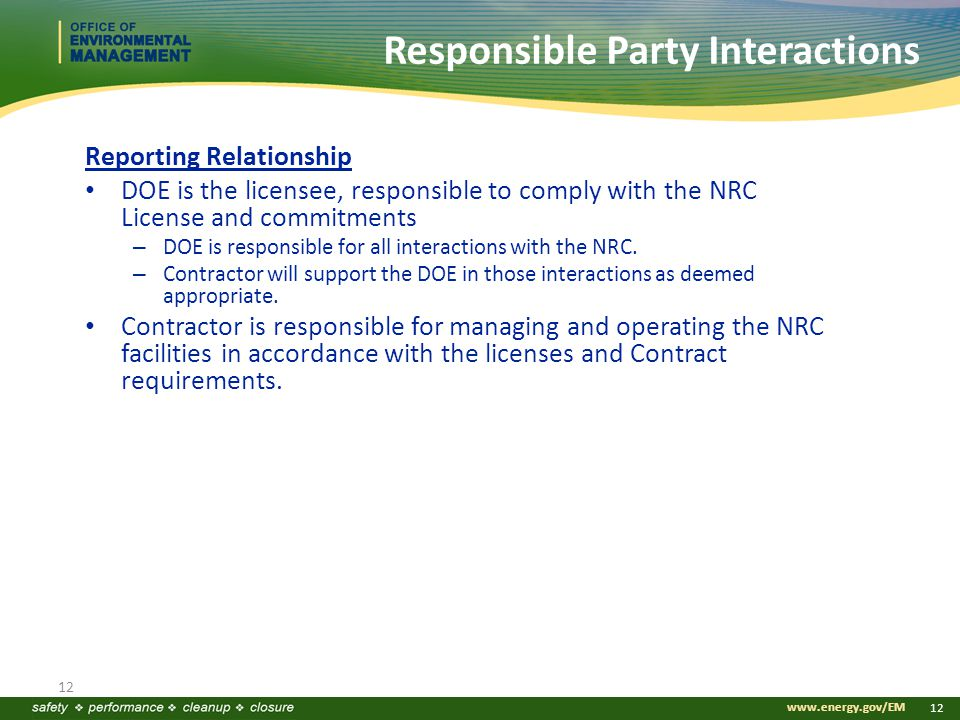www.energy.gov/EM 12 Responsible Party Interactions 12 Reporting Relationship DOE is the licensee, responsible to comply with the NRC License and commitments – DOE is responsible for all interactions with the NRC.