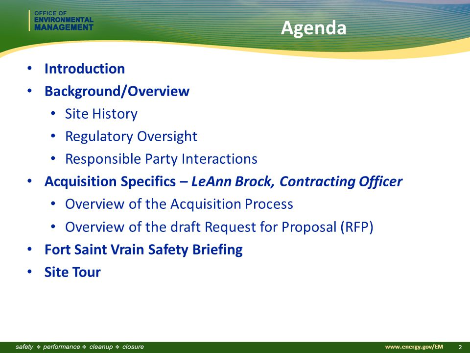www.energy.gov/EM 2 Agenda Introduction Background/Overview Site History Regulatory Oversight Responsible Party Interactions Acquisition Specifics – LeAnn Brock, Contracting Officer Overview of the Acquisition Process Overview of the draft Request for Proposal (RFP) Fort Saint Vrain Safety Briefing Site Tour
