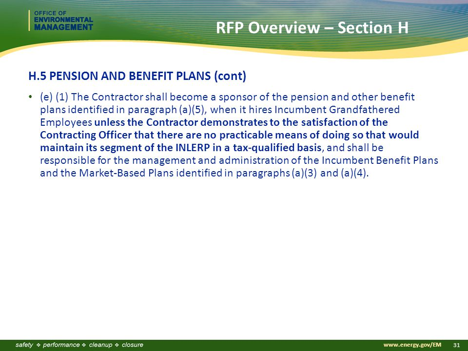 www.energy.gov/EM 31 RFP Overview – Section H H.5 PENSION AND BENEFIT PLANS (cont) (e) (1) The Contractor shall become a sponsor of the pension and other benefit plans identified in paragraph (a)(5), when it hires Incumbent Grandfathered Employees unless the Contractor demonstrates to the satisfaction of the Contracting Officer that there are no practicable means of doing so that would maintain its segment of the INLERP in a tax-qualified basis, and shall be responsible for the management and administration of the Incumbent Benefit Plans and the Market-Based Plans identified in paragraphs (a)(3) and (a)(4).
