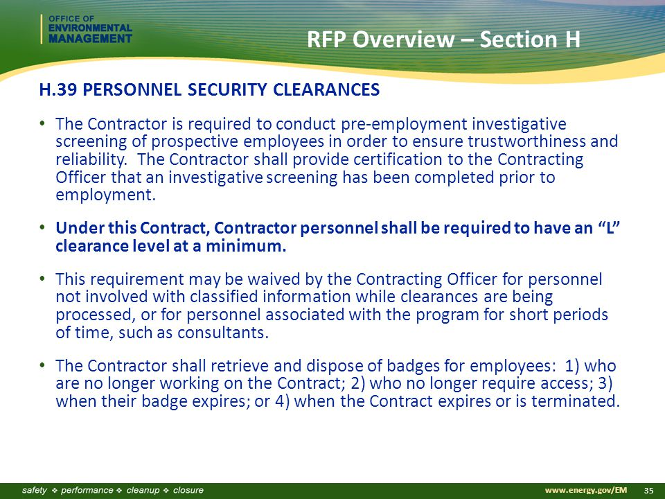 www.energy.gov/EM 35 RFP Overview – Section H H.39 PERSONNEL SECURITY CLEARANCES The Contractor is required to conduct pre-employment investigative screening of prospective employees in order to ensure trustworthiness and reliability.