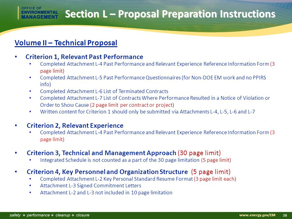 www.energy.gov/EM 38 Section L – Proposal Preparation Instructions Volume II – Technical Proposal Criterion 1, Relevant Past Performance Completed Attachment L-4 Past Performance and Relevant Experience Reference Information Form (3 page limit) Completed Attachment L-5 Past Performance Questionnaires (for Non-DOE EM work and no PPIRS info) Completed Attachment L-6 List of Terminated Contracts Completed Attachment L-7 List of Contracts Where Performance Resulted in a Notice of Violation or Order to Show Cause (2 page limit per contract or project) Written content for Criterion 1 should only be submitted via Attachments L-4, L-5, L-6 and L-7 Criterion 2, Relevant Experience Completed Attachment L-4 Past Performance and Relevant Experience Reference Information Form (3 page limit) Criterion 3, Technical and Management Approach (30 page limit) Integrated Schedule is not counted as a part of the 30 page limitation (5 page limit) Criterion 4, Key Personnel and Organization Structure (5 page limit) Completed Attachment L-2 Key Personal Standard Resume Format (3 page limit each) Attachment L-3 Signed Commitment Letters Attachment L-2 and L-3 not included in 10 page limitation