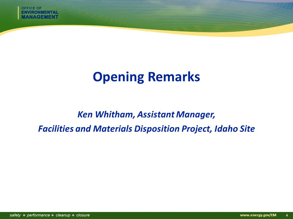 www.energy.gov/EM 4 Opening Remarks Ken Whitham, Assistant Manager, Facilities and Materials Disposition Project, Idaho Site
