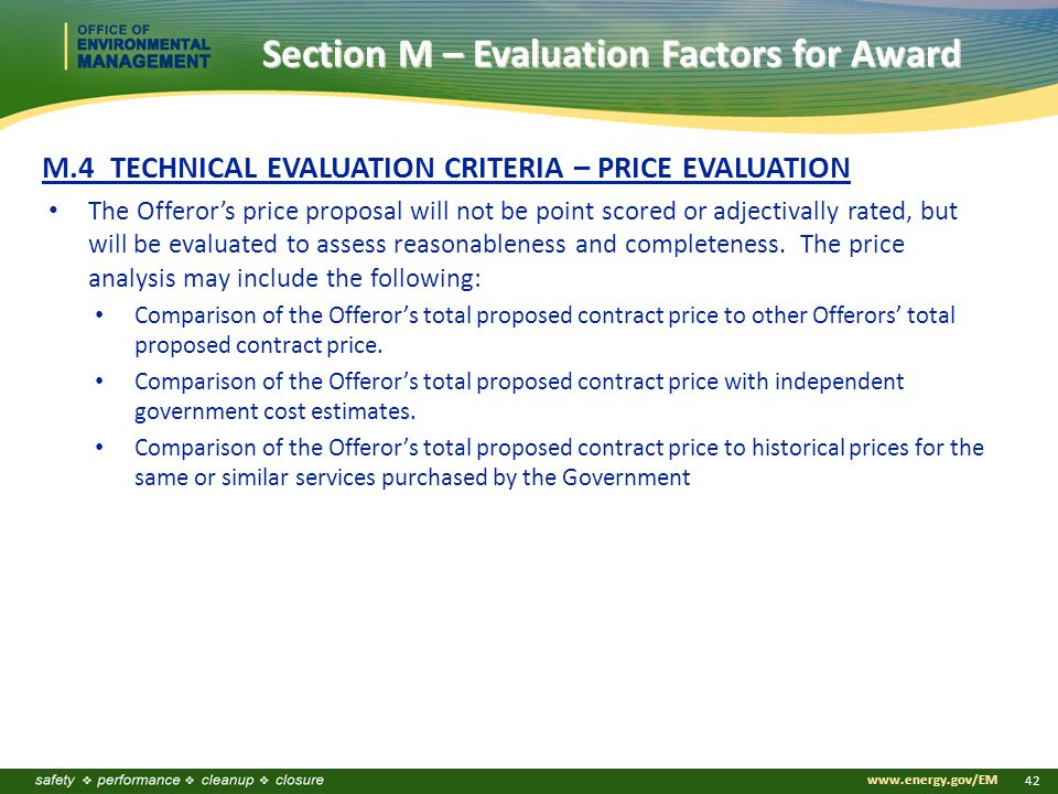 www.energy.gov/EM 42 M.4 TECHNICAL EVALUATION CRITERIA – PRICE EVALUATION The Offeror's price proposal will not be point scored or adjectivally rated, but will be evaluated to assess reasonableness and completeness.