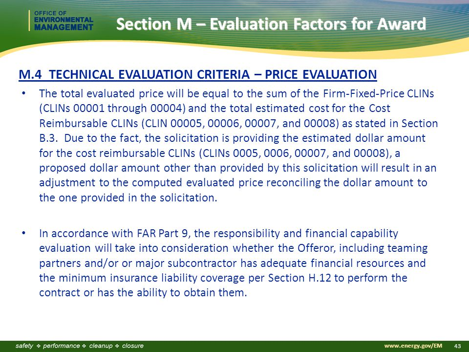 www.energy.gov/EM 43 M.4 TECHNICAL EVALUATION CRITERIA – PRICE EVALUATION The total evaluated price will be equal to the sum of the Firm-Fixed-Price CLINs (CLINs 00001 through 00004) and the total estimated cost for the Cost Reimbursable CLINs (CLIN 00005, 00006, 00007, and 00008) as stated in Section B.3.
