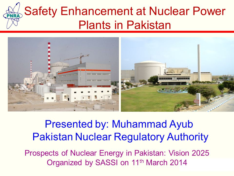 Presented by: Muhammad Ayub Pakistan Nuclear Regulatory Authority Safety Enhancement at Nuclear Power Plants in Pakistan Prospects of Nuclear Energy in Pakistan: Vision 2025 Organized by SASSI on 11 th March 2014