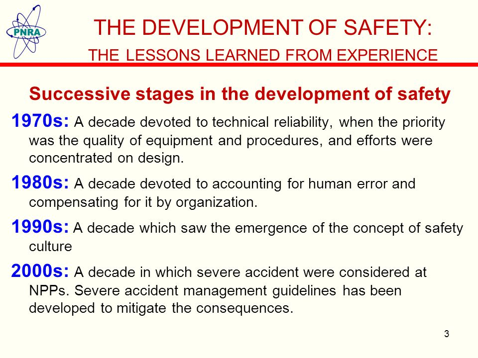 THE DEVELOPMENT OF SAFETY: THE LESSONS LEARNED FROM EXPERIENCE Successive stages in the development of safety 1970s: A decade devoted to technical reliability, when the priority was the quality of equipment and procedures, and efforts were concentrated on design.