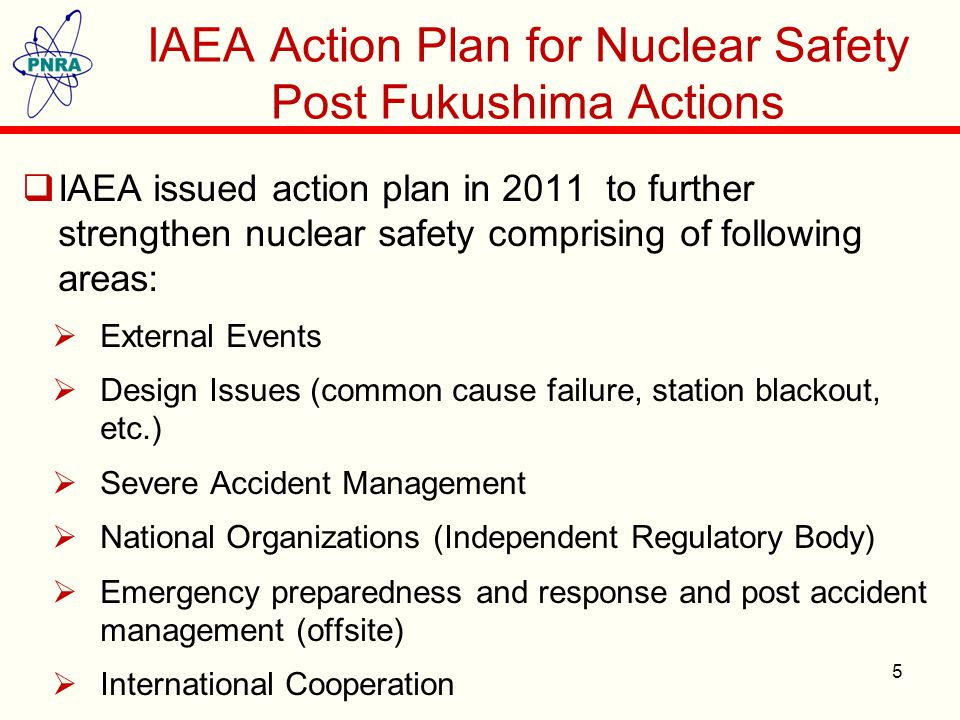 IAEA Action Plan for Nuclear Safety Post Fukushima Actions  IAEA issued action plan in 2011 to further strengthen nuclear safety comprising of following areas:  External Events  Design Issues (common cause failure, station blackout, etc.)  Severe Accident Management  National Organizations (Independent Regulatory Body)  Emergency preparedness and response and post accident management (offsite)  International Cooperation 5